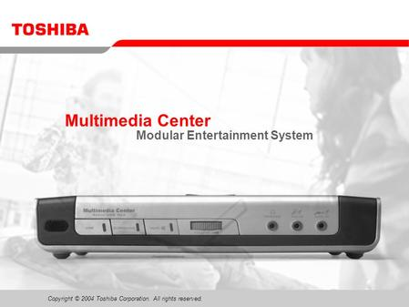 Copyright © 2004 Toshiba Corporation. All rights reserved. Multimedia Center Modular Entertainment System.