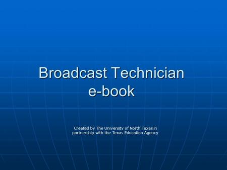 Broadcast Technician e-book Created by The University of North Texas in partnership with the Texas Education Agency.