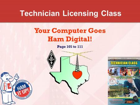 Technician Licensing Class Your Computer Goes Ham Digital! Page 105 to 111.