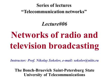 Lecture#06 Networks of radio and television broadcasting The Bonch-Bruevich Saint-Petersburg State University of Telecommunications Series of lectures.