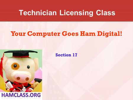 Technician Licensing Class Your Computer Goes Ham Digital! Section 17.