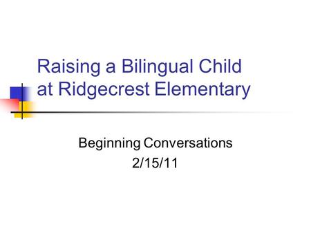 Raising a Bilingual Child at Ridgecrest Elementary Beginning Conversations 2/15/11.