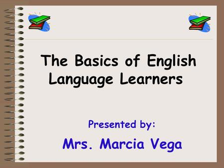Presented by: Mrs. Marcia Vega The Basics of English Language Learners.