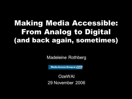 Making Media Accessible: From Analog to Digital (and back again, sometimes) Madeleine Rothberg OzeWAI 29 November 2006.