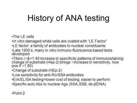 "History of ANA testing The LE cells In vitro damaged white cells are coated with ""LE Factor"" LE factor: a family of antibodies to nuclear constituents."