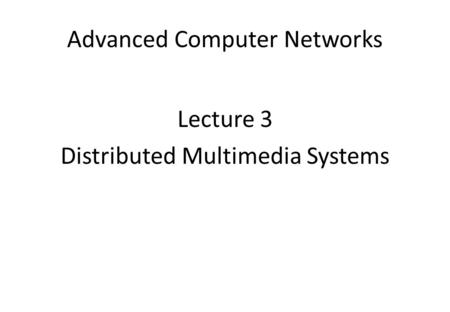 Advanced Computer Networks Lecture 3 Distributed Multimedia Systems.