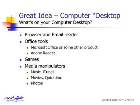 "Great Idea – Computer ""Desktop What's on your Computer Desktop? Browser and Email reader Office tools Microsoft Office or some other product Adobe Reader."