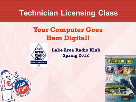 Technician Licensing Class Your Computer Goes Ham Digital! Lake Area Radio Klub Spring 2012.