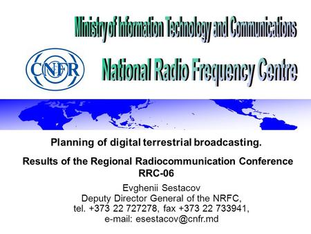 Planning of digital terrestrial broadcasting. Results of the Regional Radiocommunication Conference RRC-06 Evghenii Sestacov Deputy Director General of.