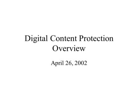 Digital Content Protection Overview April 26, 2002.