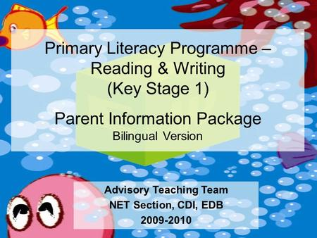 Primary Literacy Programme – Reading & Writing (Key Stage 1) Parent Information Package Bilingual Version Advisory Teaching Team NET Section, CDI, EDB.