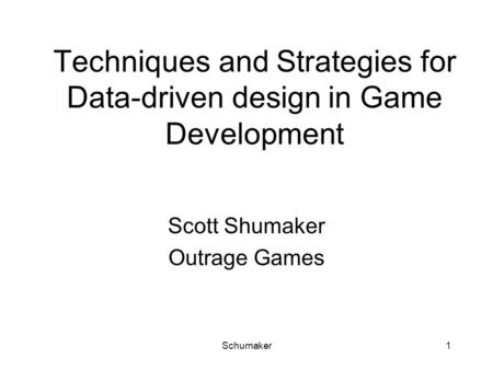 Schumaker1 Techniques and Strategies for Data-driven design in Game Development Scott Shumaker Outrage Games.