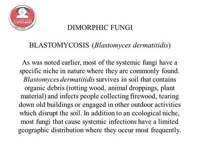 DIMORPHIC FUNGI BLASTOMYCOSIS (Blastomyces dermatitidis) As was noted earlier, most of the systemic fungi have a specific niche in nature where they are.