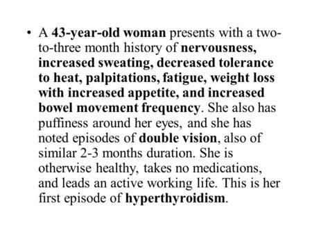 A 43-year-old woman presents with a two- to-three month history of nervousness, increased sweating, decreased tolerance to heat, palpitations, fatigue,