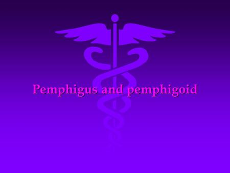 Pemphigus and pemphigoid. (pemphigus) definition : autoimmune skin and mucous membrane vesiculobullous disease is characterized with acantholysis,bullae.