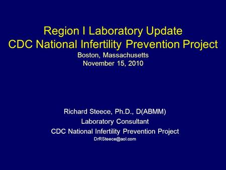 Region I Laboratory Update CDC National Infertility Prevention Project Boston, Massachusetts November 15, 2010 Richard Steece, Ph.D., D(ABMM) Laboratory.