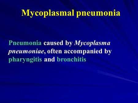 Mycoplasmal pneumonia Pneumonia caused by Mycoplasma pneumoniae, often accompanied by pharyngitis and bronchitis.