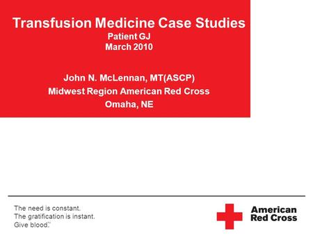 The need is constant. The gratification is instant. Give blood. TM Transfusion Medicine Case Studies Patient GJ March 2010 John N. McLennan, MT(ASCP) Midwest.