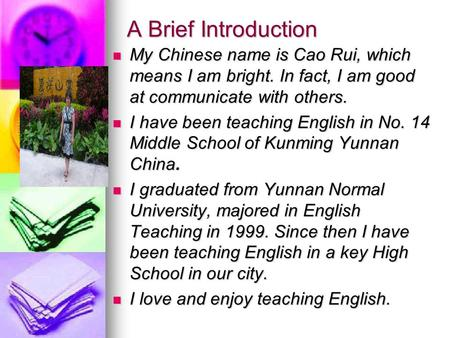 A Brief Introduction My Chinese name is Cao Rui, which means I am bright. In fact, I am good at communicate with others. My Chinese name is Cao Rui, which.