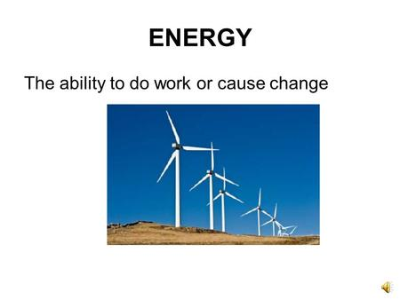 ENERGY The ability to do work or cause change A form of energy that can travel through space and can be seen by the human eye; can also be collected.