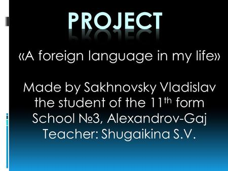 «A foreign language in my life» Made by Sakhnovsky Vladislav the student of the 11 th form School №3, Alexandrov-Gaj Teacher: Shugaikina S.V.