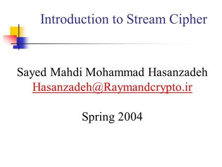 Introduction to Stream Cipher Sayed Mahdi Mohammad Hasanzadeh Spring 2004.
