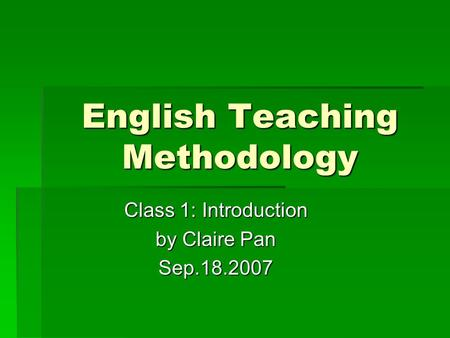 English Teaching Methodology Class 1: Introduction by Claire Pan Sep.18.2007.
