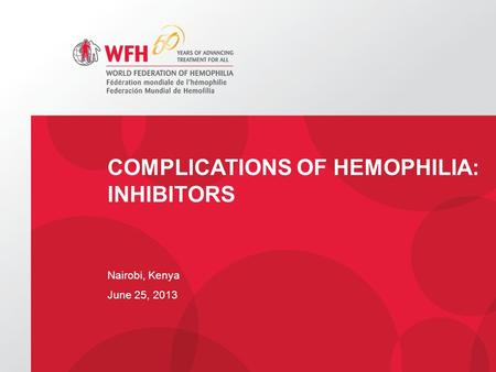 COMPLICATIONS OF HEMOPHILIA: INHIBITORS Nairobi, Kenya June 25, 2013.
