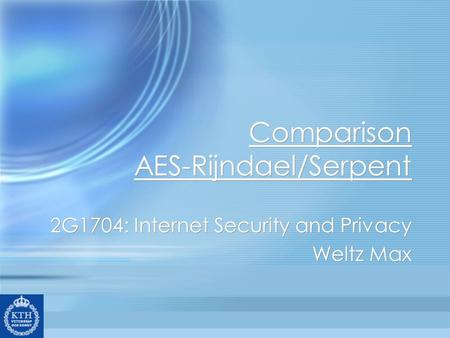 Comparison AES-Rijndael/Serpent 2G1704: Internet Security and Privacy Weltz Max 2G1704: Internet Security and Privacy Weltz Max.