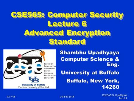 9/17/15UB Fall 2015 CSE565: S. Upadhyaya Lec 6.1 CSE565: Computer Security Lecture 6 Advanced Encryption Standard Shambhu Upadhyaya Computer Science &
