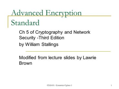 CIM3681 - Symmetric Ciphers 31 Advanced Encryption Standard Ch 5 of Cryptography and Network Security -Third Edition by William Stallings Modified from.