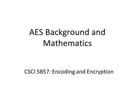 AES Background and Mathematics CSCI 5857: Encoding and Encryption.