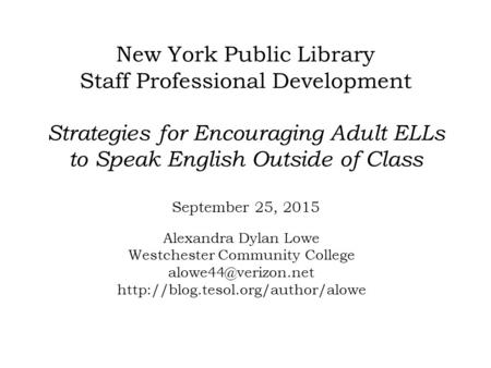 New York Public Library Staff Professional Development Strategies for Encouraging Adult ELLs to Speak English Outside of Class September 25, 2015 Alexandra.
