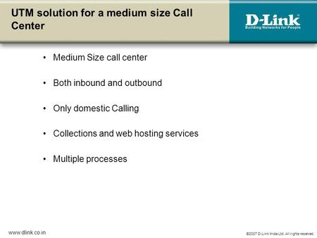 ©2007 D-Link India Ltd. All rights reserved. www.dlink.co.in UTM solution for a medium size Call Center Medium Size call center Both inbound and outbound.