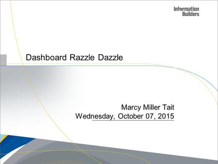 Dashboard Razzle Dazzle Marcy Miller Tait Wednesday, October 07, 2015 Copyright 2009, Information Builders. Slide 1.
