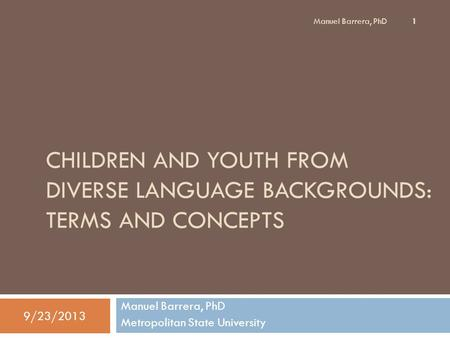 CHILDREN AND YOUTH FROM DIVERSE LANGUAGE BACKGROUNDS: TERMS AND CONCEPTS Manuel Barrera, PhD Metropolitan State University 9/23/2013 1 Manuel Barrera,