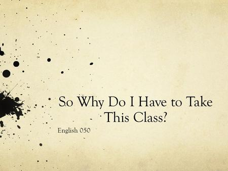So Why Do I Have to Take This Class? English 050.