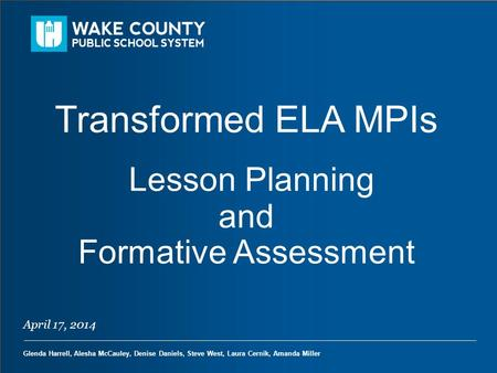 April 17, 2014 Glenda Harrell, Alesha McCauley, Denise Daniels, Steve West, Laura Cernik, Amanda Miller Transformed ELA MPIs Lesson Planning and Formative.