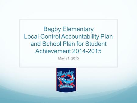 Bagby Elementary Local Control Accountability Plan and School Plan for Student Achievement 2014-2015 May 21, 2015.