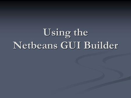 Using the Netbeans GUI Builder. The Netbeans IDE provides a utility called the GUI Builder that assists you with creating Windows applications. The Netbeans.