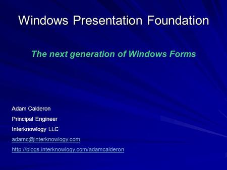 Windows Presentation Foundation Adam Calderon Principal Engineer Interknowlogy LLC