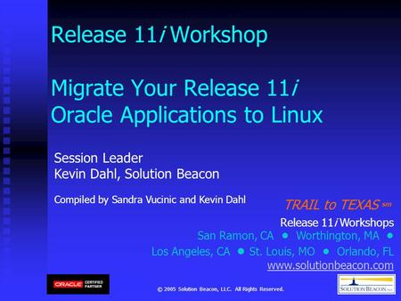 © 2005 Solution Beacon, LLC. All Rights Reserved. Release 11i Workshop Migrate Your Release 11i Oracle Applications to Linux Session Leader Kevin Dahl,