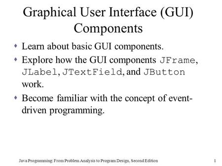 Java Programming: From Problem Analysis to Program Design, Second Edition1  Learn about basic GUI components.  Explore how the GUI components JFrame,