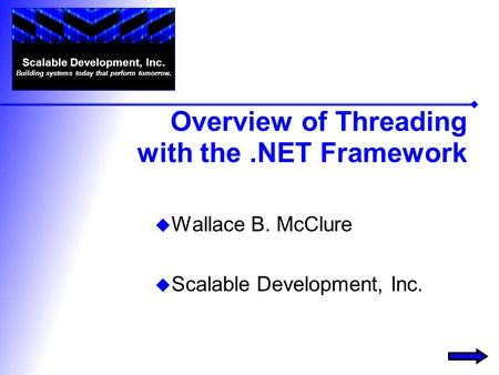 Overview of Threading with the.NET Framework  Wallace B. McClure  Scalable Development, Inc. Scalable Development, Inc. Building systems today that perform.