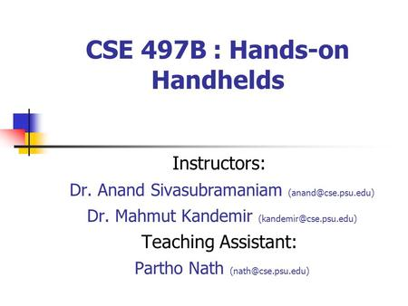 CSE 497B : Hands-on Handhelds Instructors: Dr. Anand Sivasubramaniam Dr. Mahmut Kandemir Teaching Assistant: