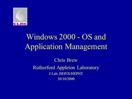 Windows 2000 - OS and Application Management Chris Brew Rutherford Appleton Laboratory J-Lab, HEPiX/HEPNT 30/10/2000.