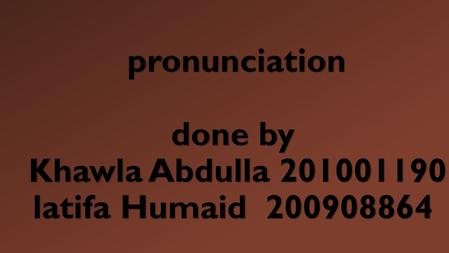 Pronunciation done by Khawla Abdulla 201001190 latifa Humaid 200908864 pronunciation done by Khawla Abdulla 201001190 latifa Humaid 200908864.