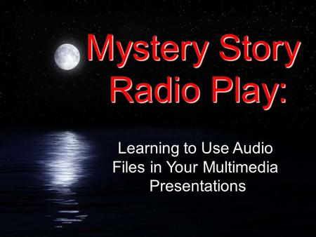 Mystery Story Radio Play: Learning to Use Audio Files in Your Multimedia Presentations.