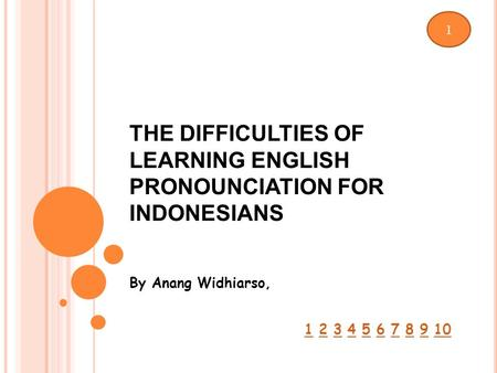 THE DIFFICULTIES OF LEARNING ENGLISH PRONOUNCIATION FOR INDONESIANS By Anang Widhiarso, 1 2 3 4 5 6 7 8 9 1012345678910 1.