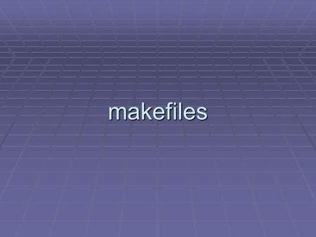 Makefiles. makefiles Problem: You are working on one part of a large programming project (e. g., MS Word).  It consists of hundreds of individual.cpp.